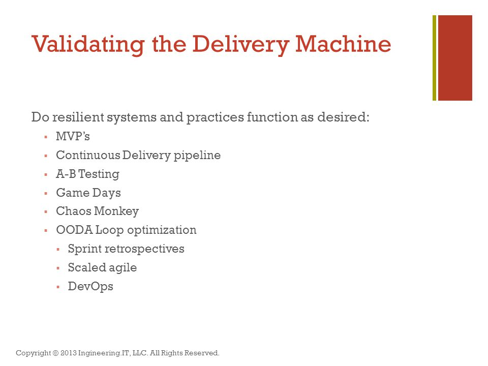 Validating the Delivery Machine Do resilient systems and practices function as desired:  MVP's  Continuous Delivery pipeline  A-B Testing  Game Days  Chaos Monkey  OODA Loop optimization  Sprint retrospectives  Scaled agile  DevOps Copyright © 2013 Ingineering.IT, LLC.