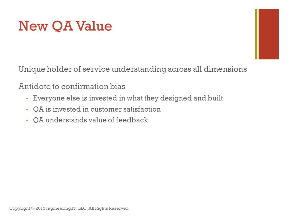 New QA Value Unique holder of service understanding across all dimensions Antidote to confirmation bias  Everyone else is invested in what they designed and built  QA is invested in customer satisfaction  QA understands value of feedback Copyright © 2013 Ingineering.IT, LLC.