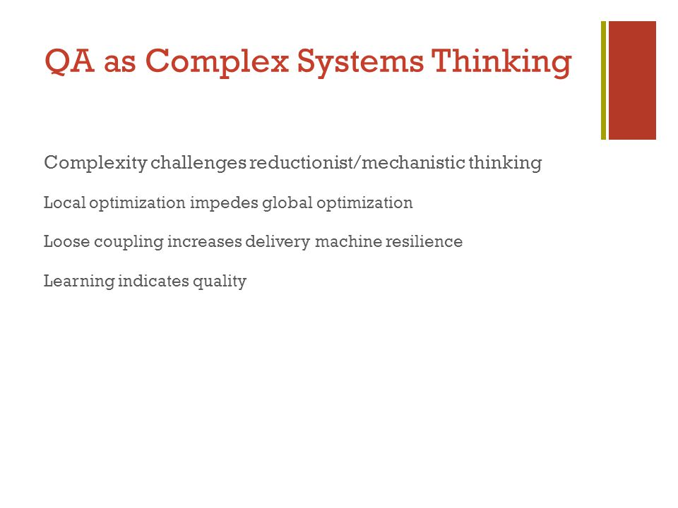 QA as Complex Systems Thinking Complexity challenges reductionist/mechanistic thinking Local optimization impedes global optimization Loose coupling increases delivery machine resilience Learning indicates quality
