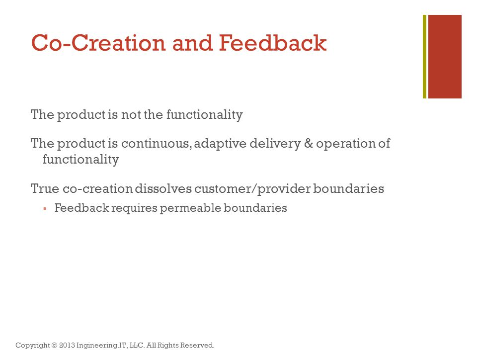 Co-Creation and Feedback The product is not the functionality The product is continuous, adaptive delivery & operation of functionality True co-creation dissolves customer/provider boundaries  Feedback requires permeable boundaries Copyright © 2013 Ingineering.IT, LLC.