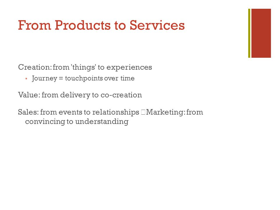 From Products to Services Creation: from things to experiences  Journey = touchpoints over time Value: from delivery to co-creation Sales: from events to relationships Marketing: from convincing to understanding
