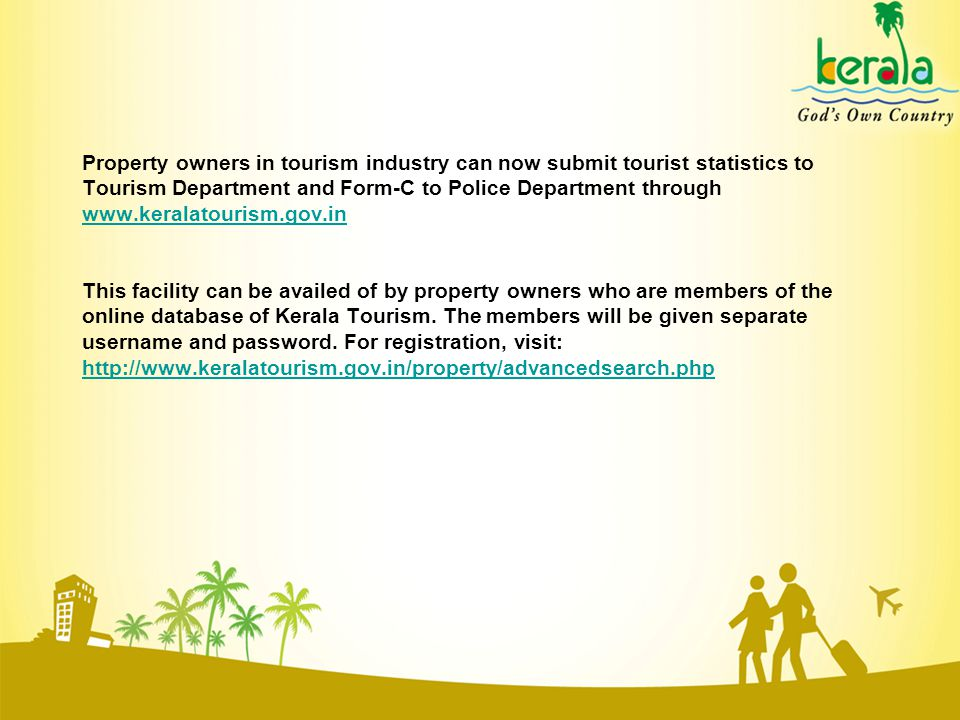 Property owners in tourism industry can now submit tourist statistics to Tourism Department and Form-C to Police Department through www.keralatourism.gov.in www.keralatourism.gov.in This facility can be availed of by property owners who are members of the online database of Kerala Tourism.