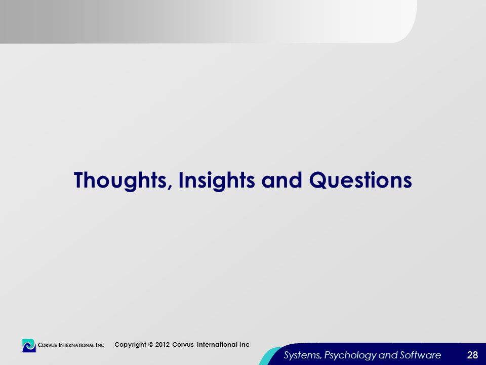 28 Copyright © 2012 Corvus International Inc Systems, Psychology and Software Thoughts, Insights and Questions 28