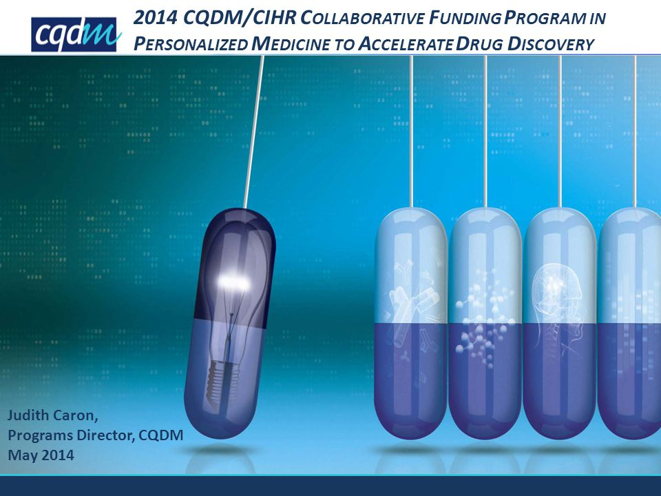 Judith Caron, Programs Director, CQDM May 2014 2014 CQDM/CIHR C OLLABORATIVE F UNDING P ROGRAM IN P ERSONALIZED M EDICINE TO A CCELERATE D RUG D ISCOVERY