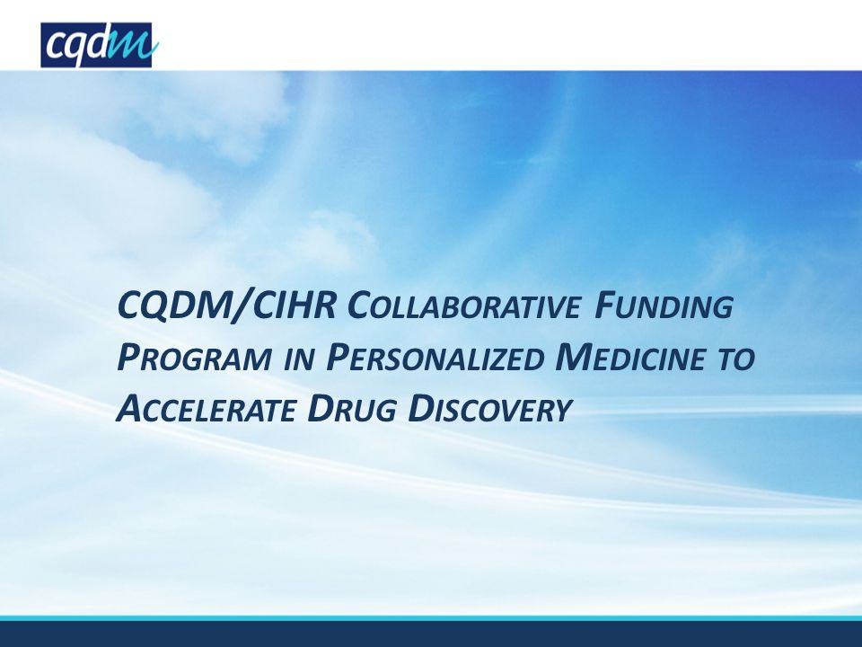 CQDM/CIHR C OLLABORATIVE F UNDING P ROGRAM IN P ERSONALIZED M EDICINE TO A CCELERATE D RUG D ISCOVERY