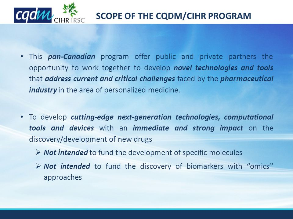 SCOPE OF THE CQDM/CIHR PROGRAM This pan-Canadian program offer public and private partners the opportunity to work together to develop novel technologies and tools that address current and critical challenges faced by the pharmaceutical industry in the area of personalized medicine.