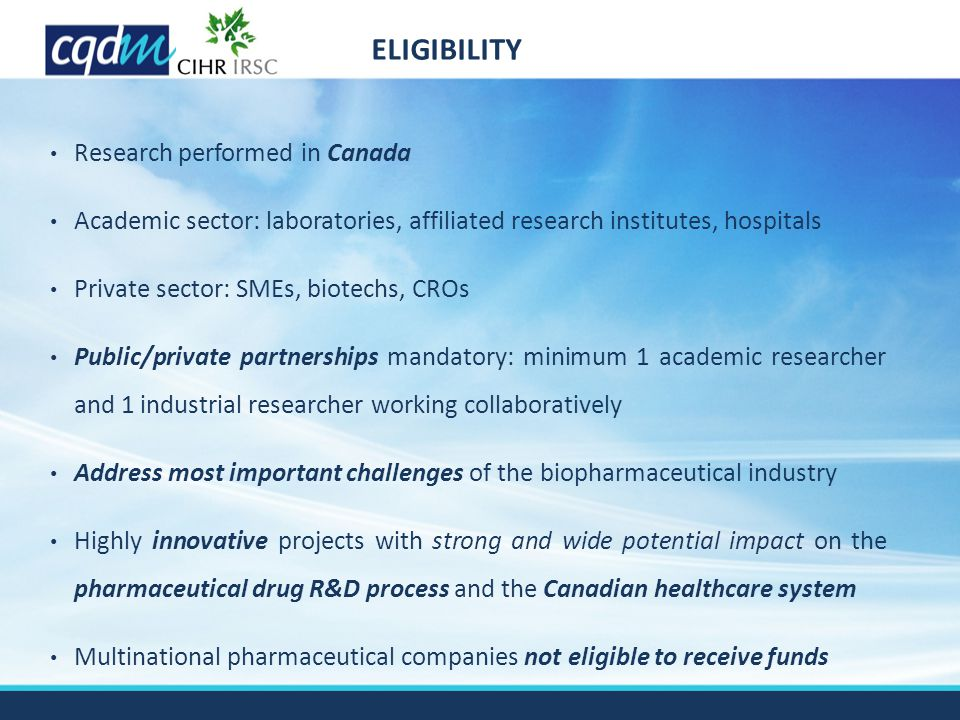 Research performed in Canada Academic sector: laboratories, affiliated research institutes, hospitals Private sector: SMEs, biotechs, CROs Public/private partnerships mandatory: minimum 1 academic researcher and 1 industrial researcher working collaboratively Address most important challenges of the biopharmaceutical industry Highly innovative projects with strong and wide potential impact on the pharmaceutical drug R&D process and the Canadian healthcare system Multinational pharmaceutical companies not eligible to receive funds ELIGIBILITY