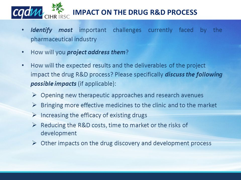 IMPACT ON THE DRUG R&D PROCESS Identify most important challenges currently faced by the pharmaceutical industry How will you project address them? Ho