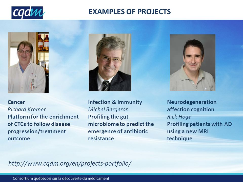EXAMPLES OF PROJECTS http://www.cqdm.org/en/projects-portfolio/ Cancer Richard Kremer Platform for the enrichment of CTCs to follow disease progression/treatment outcome Infection & Immunity Michel Bergeron Profiling the gut microbiome to predict the emergence of antibiotic resistance Neurodegeneration affection cognition Rick Hoge Profiling patients with AD using a new MRI technique