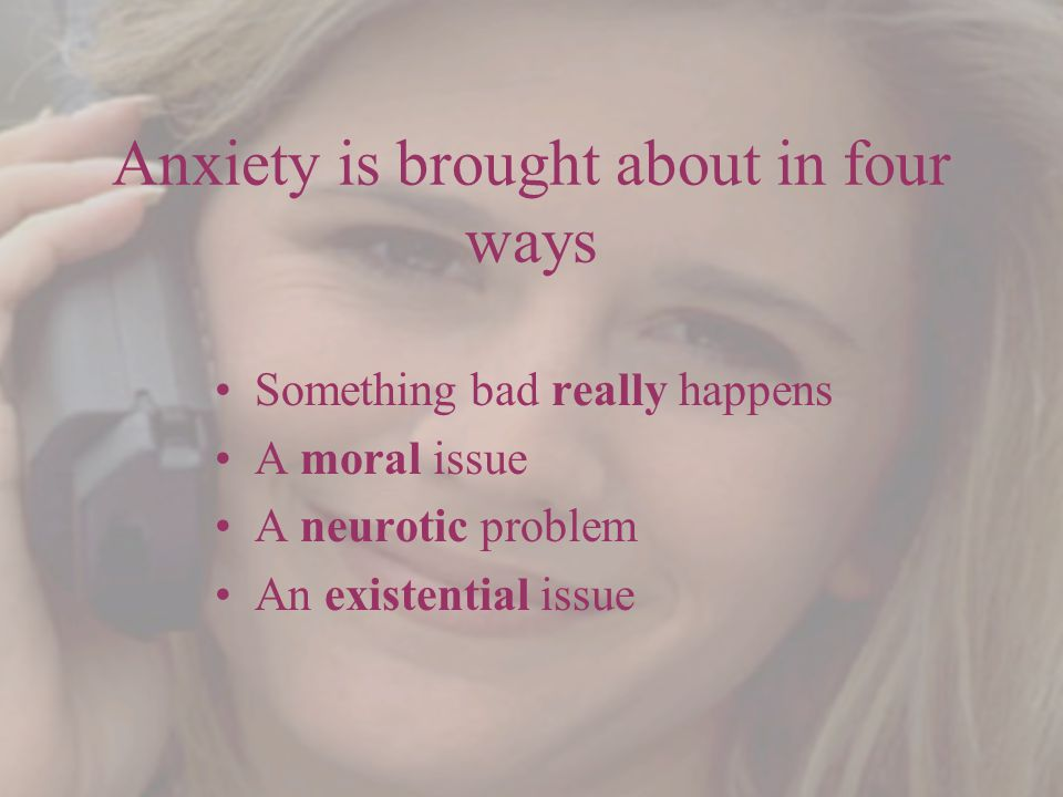 Anxiety is brought about in four ways Something bad really happens A moral issue A neurotic problem An existential issue