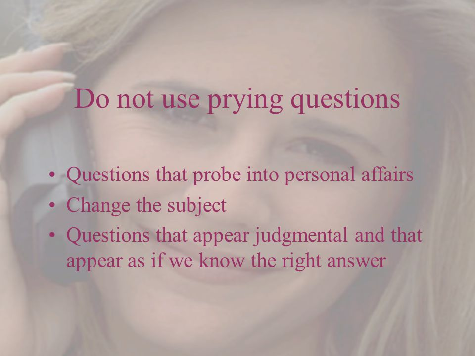 Do not use prying questions Questions that probe into personal affairs Change the subject Questions that appear judgmental and that appear as if we know the right answer