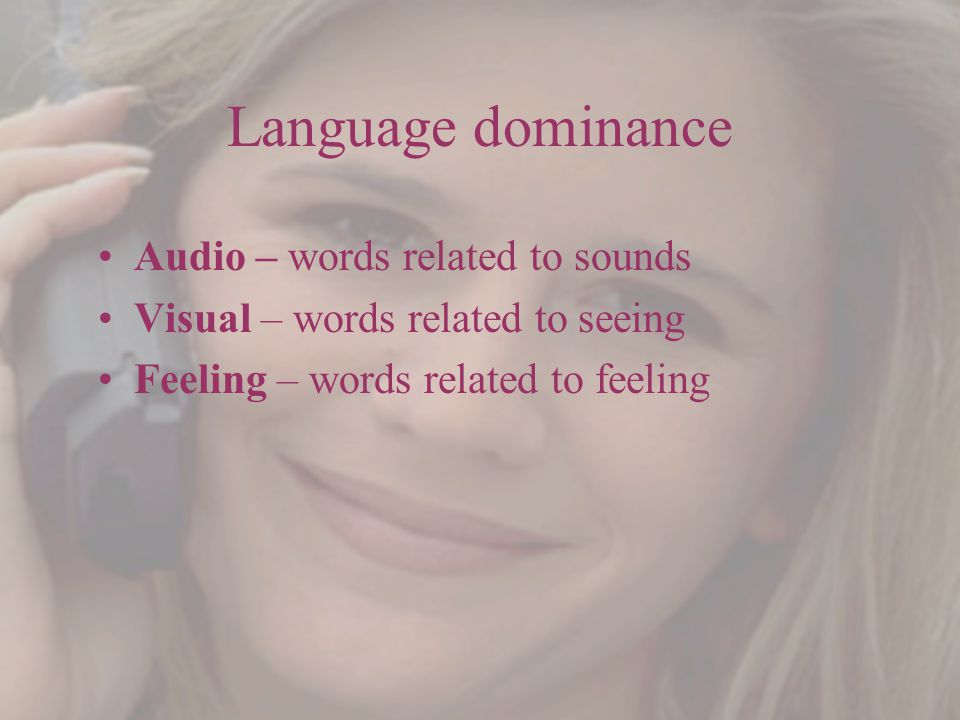 Language dominance Audio – words related to sounds Visual – words related to seeing Feeling – words related to feeling