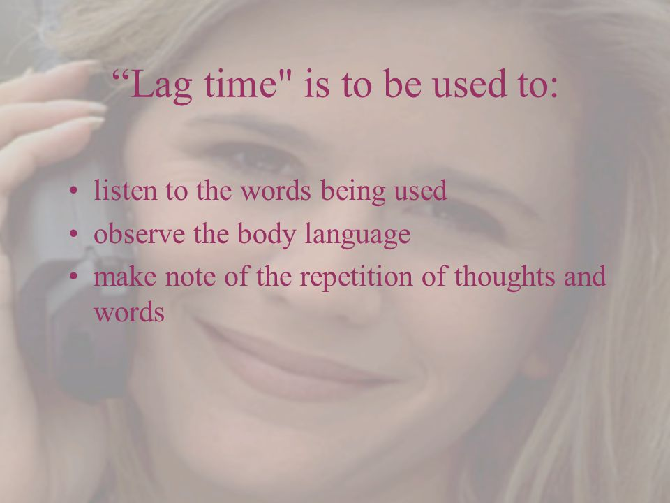 Lag time is to be used to: listen to the words being used observe the body language make note of the repetition of thoughts and words
