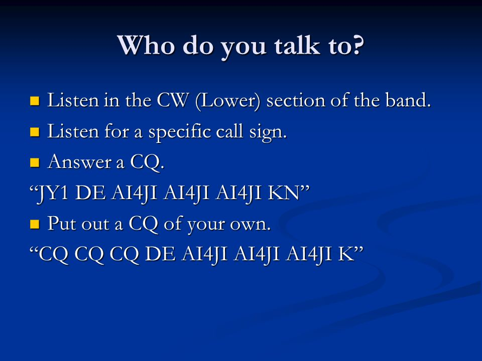 Who do you talk to? Listen in the CW (Lower) section of the band. Listen in the CW (Lower) section of the band. Listen for a specific call sign. Liste