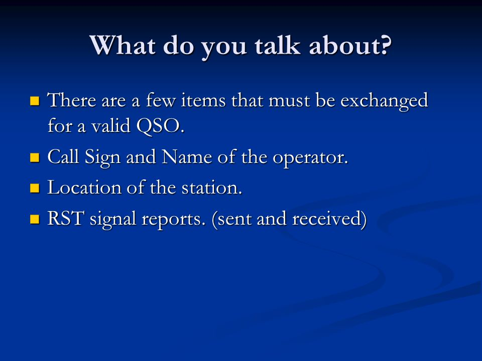 What do you talk about? There are a few items that must be exchanged for a valid QSO. There are a few items that must be exchanged for a valid QSO. Ca