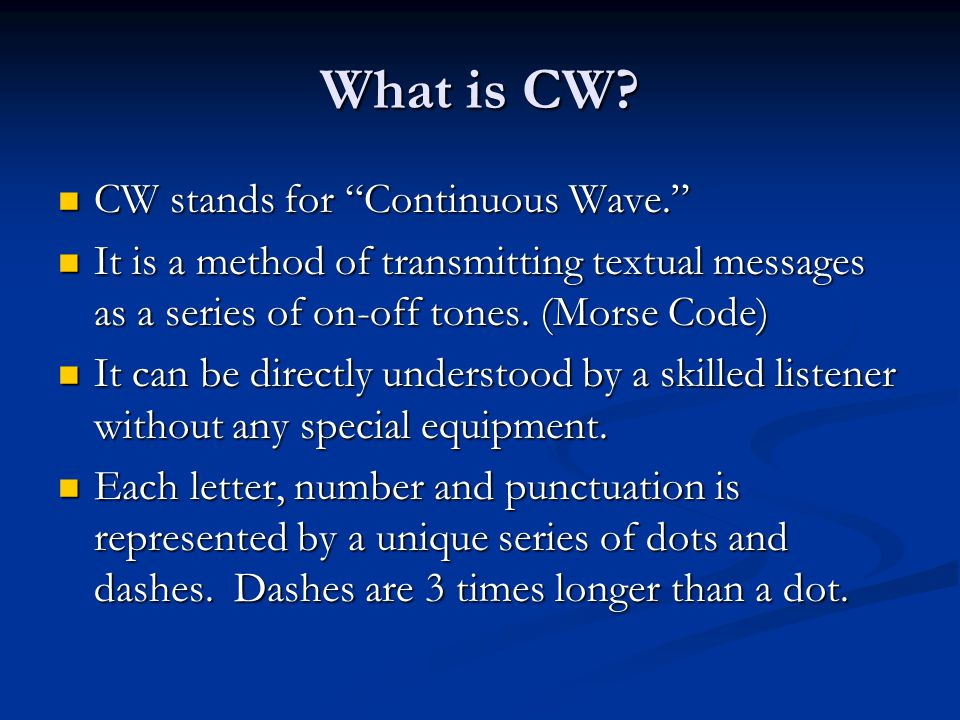 "What is CW? CW stands for ""Continuous Wave."" CW stands for ""Continuous Wave."" It is a method of transmitting textual messages as a series of on-off to"