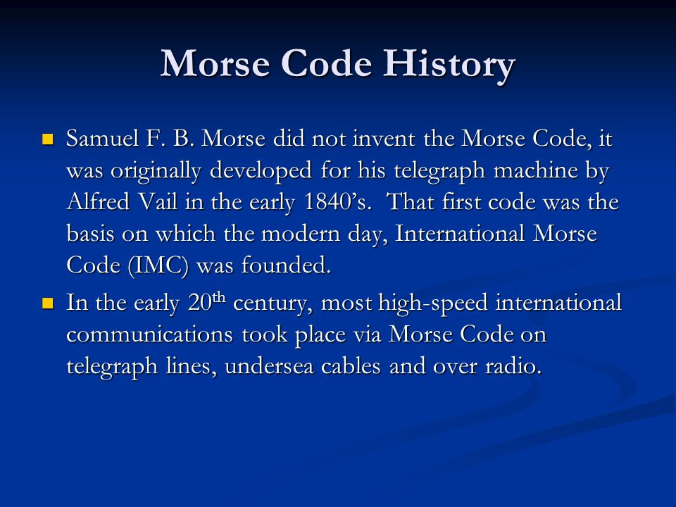 Morse Code History Samuel F. B. Morse did not invent the Morse Code, it was originally developed for his telegraph machine by Alfred Vail in the early
