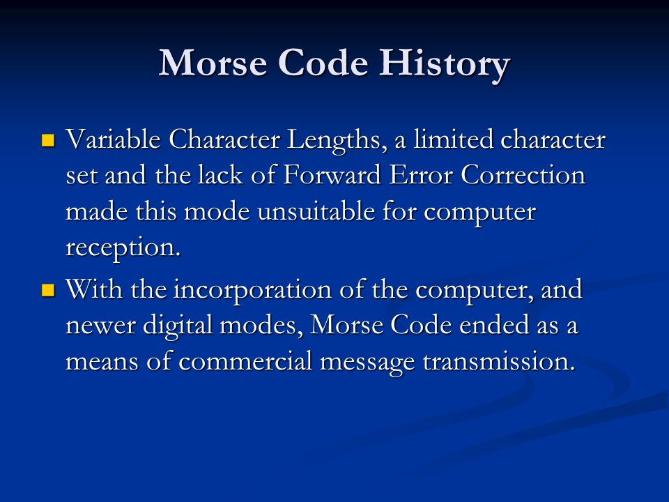 Morse Code History Variable Character Lengths, a limited character set and the lack of Forward Error Correction made this mode unsuitable for computer
