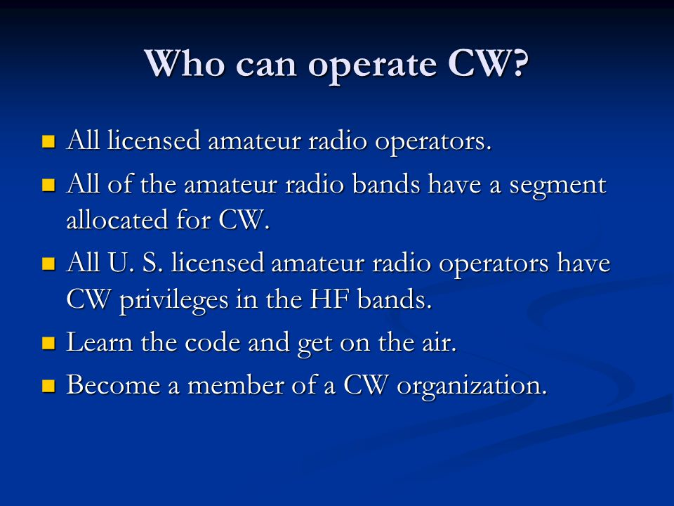 Who can operate CW? All licensed amateur radio operators. All licensed amateur radio operators. All of the amateur radio bands have a segment allocate