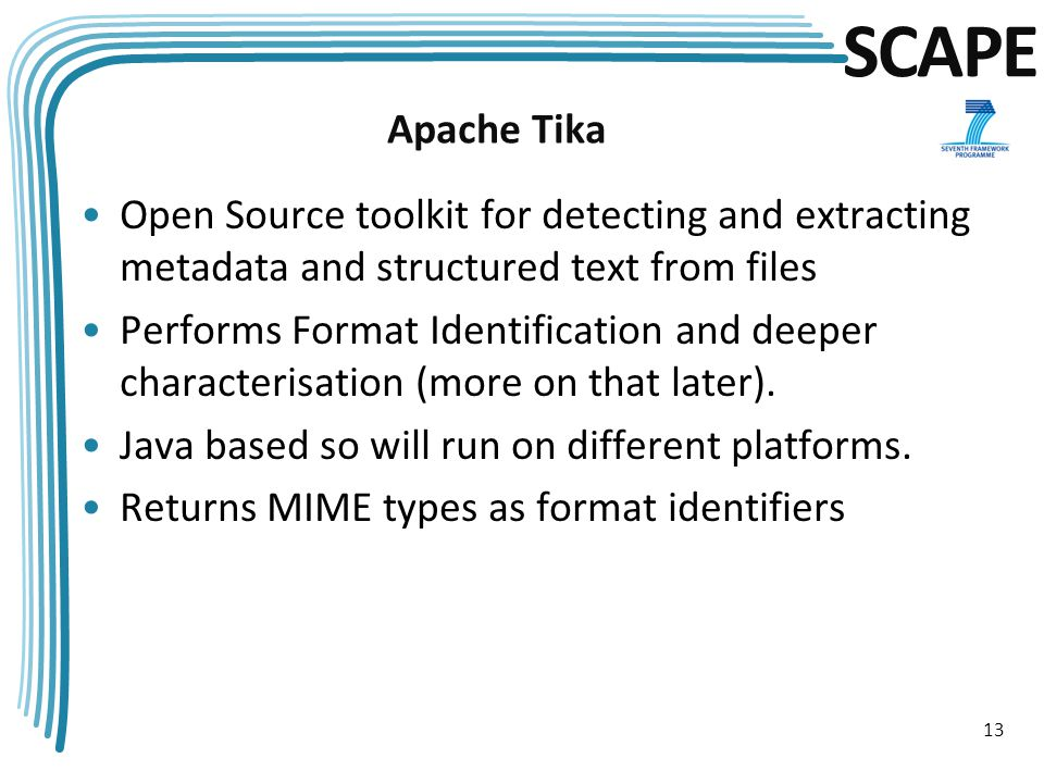 SCAPE Apache Tika Open Source toolkit for detecting and extracting metadata and structured text from files Performs Format Identification and deeper characterisation (more on that later).
