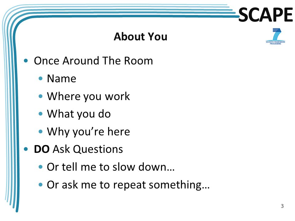 SCAPE About You Once Around The Room Name Where you work What you do Why you're here DO Ask Questions Or tell me to slow down… Or ask me to repeat something… 3