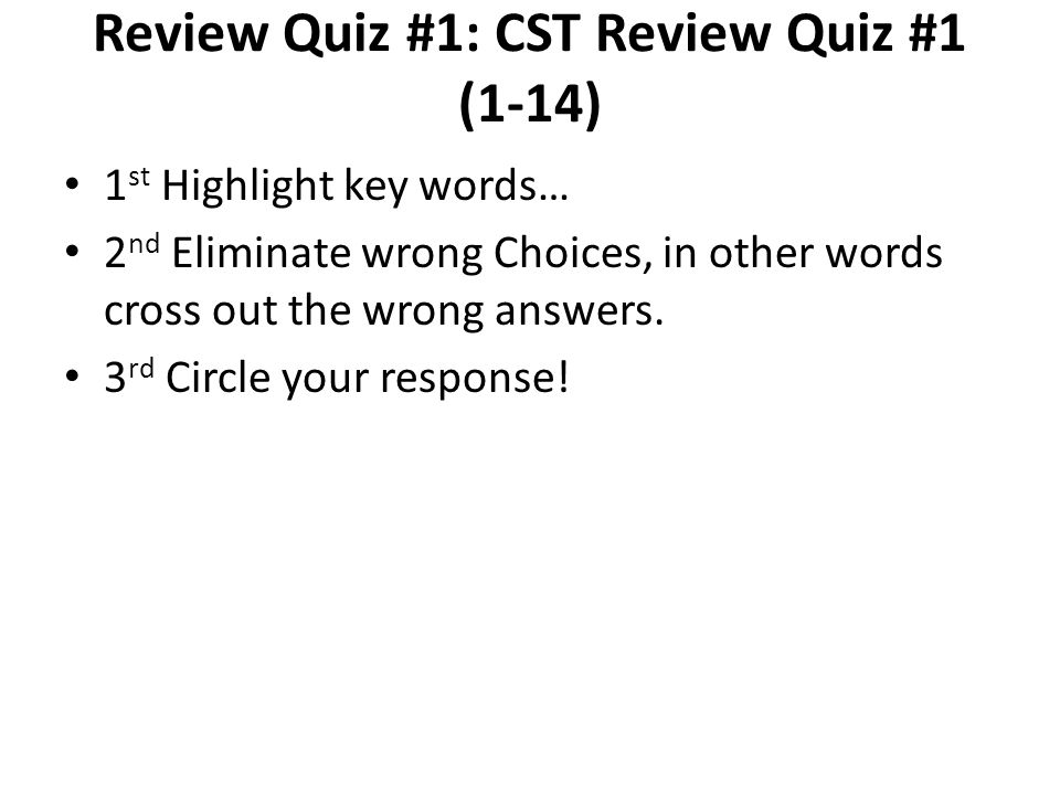 Review Quiz #1: CST Review Quiz #1 (1-14) 1 st Highlight key words… 2 nd Eliminate wrong Choices, in other words cross out the wrong answers.