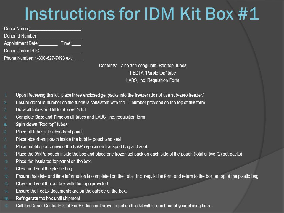 Instructions for IDM Kit Box #1 Donor Name:______________________ Donor Id Number:___________________ Appointment Date:________ Time:____ Donor Center POC: _________________ Phone Number: 1-800-627-7693 ext: ____ Contents: 2 no anti-coagulant Red top tubes 1 EDTA Purple top tube LABS, Inc.