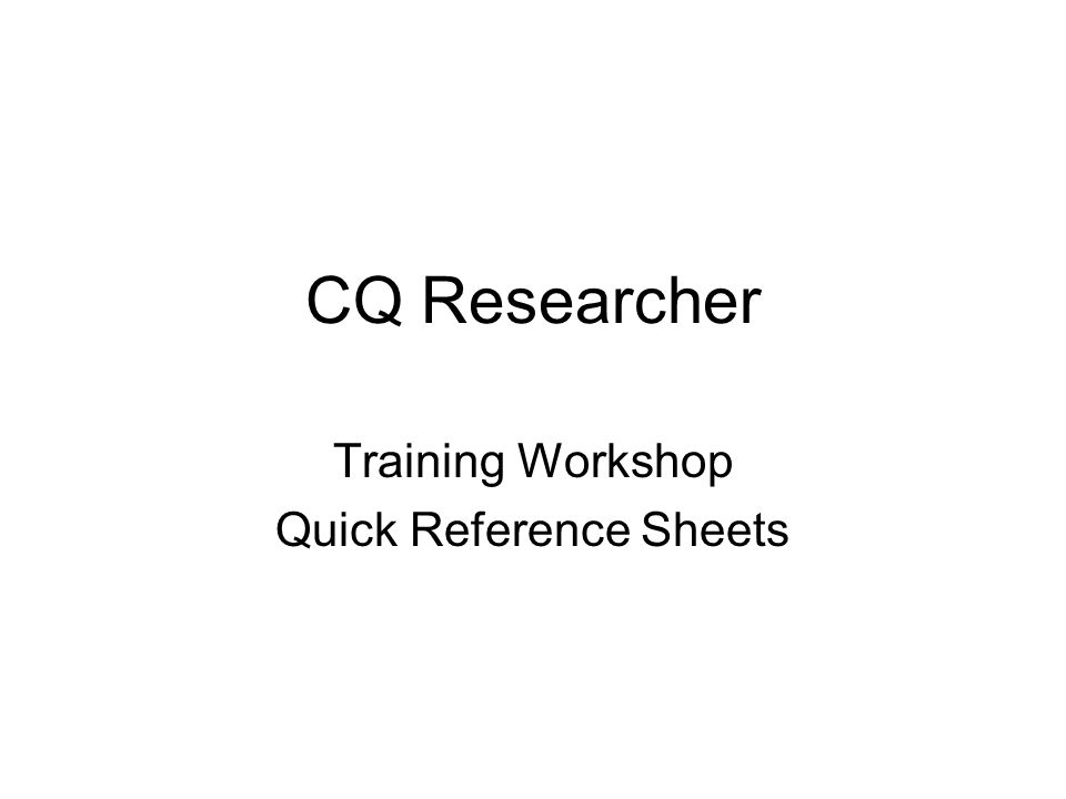 CQ Researcher Training Workshop Quick Reference Sheets