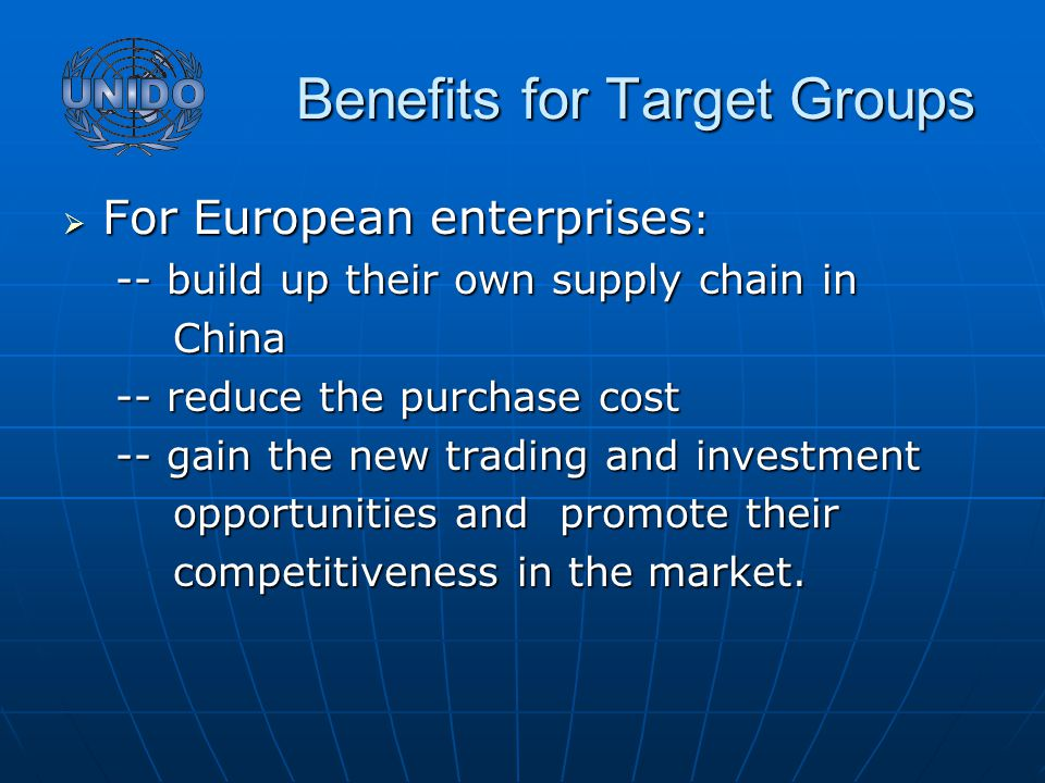 Benefits for Target Groups Benefits for Target Groups  For European enterprises : -- build up their own supply chain in China China -- reduce the purchase cost -- gain the new trading and investment opportunities and promote their opportunities and promote their competitiveness in the market.