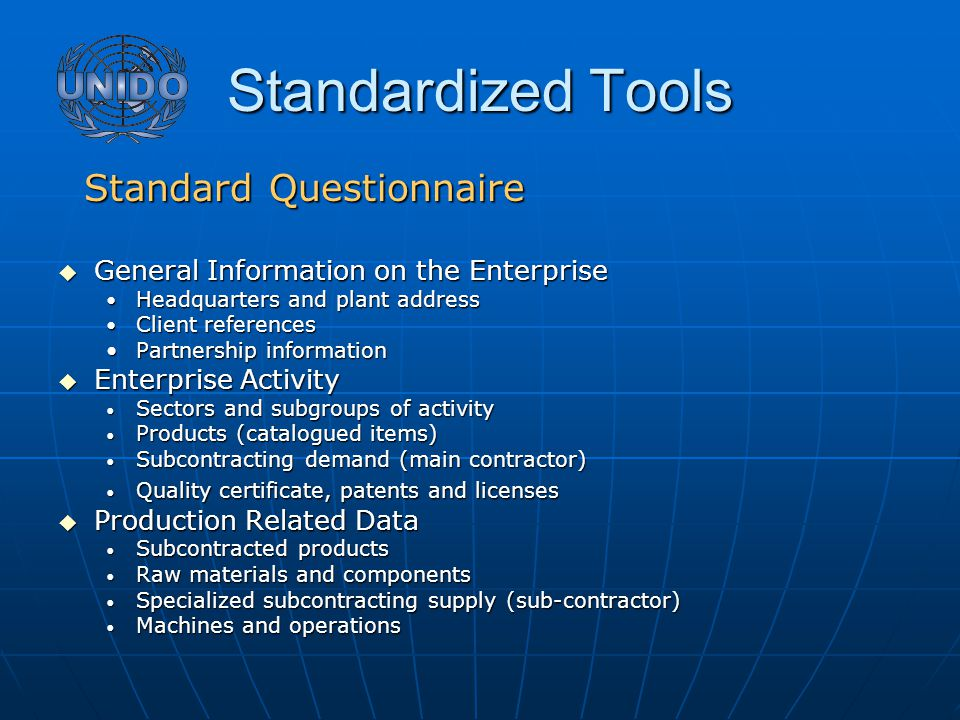 Standardized Tools Standard Questionnaire Standard Questionnaire  General Information on the Enterprise Headquarters and plant address Headquarters and plant address Client references Client references Partnership informationPartnership information  Enterprise Activity Sectors and subgroups of activity Sectors and subgroups of activity Products (catalogued items) Products (catalogued items) Subcontracting demand (main contractor) Subcontracting demand (main contractor) Quality certificate, patents and licenses Quality certificate, patents and licenses  Production Related Data Subcontracted products Subcontracted products Raw materials and components Raw materials and components Specialized subcontracting supply (sub-contractor) Specialized subcontracting supply (sub-contractor) Machines and operations Machines and operations