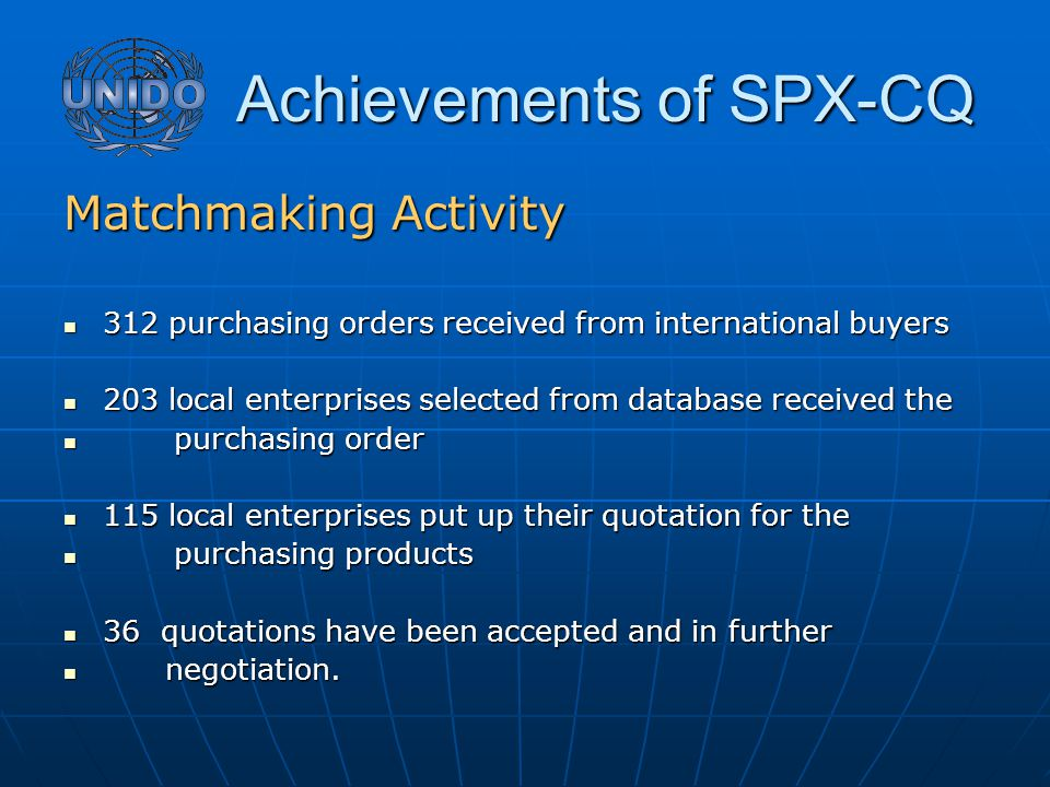 Achievements of SPX-CQ Achievements of SPX-CQ Matchmaking Activity 312 purchasing orders received from international buyers 312 purchasing orders received from international buyers 203 local enterprises selected from database received the 203 local enterprises selected from database received the purchasing order purchasing order 115 local enterprises put up their quotation for the 115 local enterprises put up their quotation for the purchasing products purchasing products 36 quotations have been accepted and in further 36 quotations have been accepted and in further negotiation.