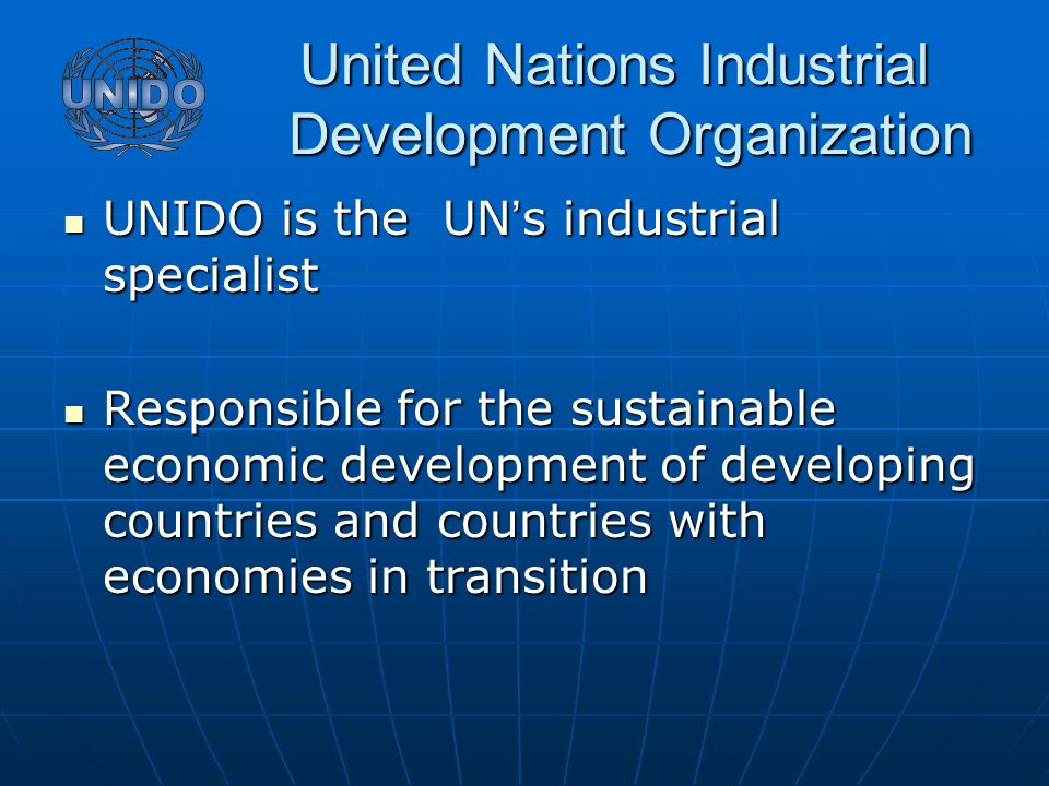United Nations Industrial Development Organization United Nations Industrial Development Organization UNIDO is the UN ' s industrial specialist UNIDO is the UN ' s industrial specialist Responsible for the sustainable economic development of developing countries and countries with economies in transition Responsible for the sustainable economic development of developing countries and countries with economies in transition