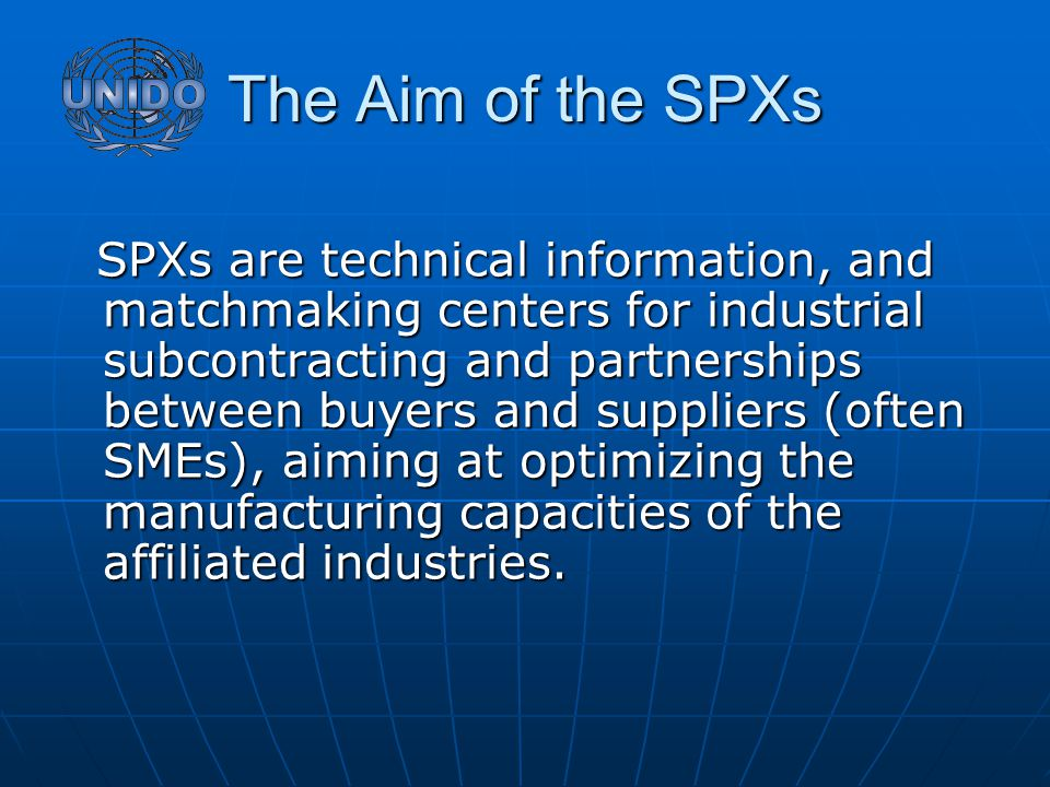 The Aim of the SPXs SPXs are technical information, and matchmaking centers for industrial subcontracting and partnerships between buyers and suppliers (often SMEs), aiming at optimizing the manufacturing capacities of the affiliated industries.
