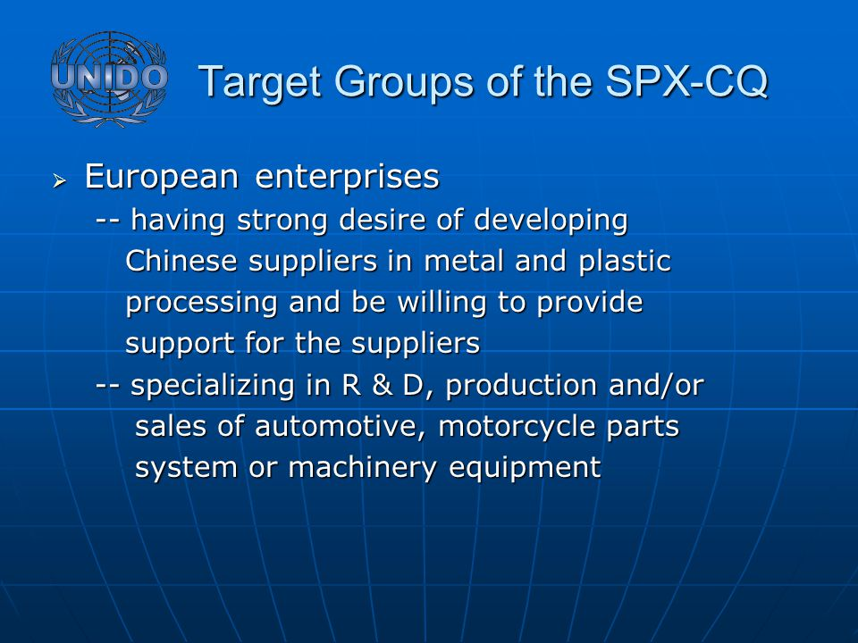Target Groups of the SPX-CQ Target Groups of the SPX-CQ  European enterprises -- having strong desire of developing Chinese suppliers in metal and plastic Chinese suppliers in metal and plastic processing and be willing to provide processing and be willing to provide support for the suppliers support for the suppliers -- specializing in R & D, production and/or sales of automotive, motorcycle parts sales of automotive, motorcycle parts system or machinery equipment system or machinery equipment