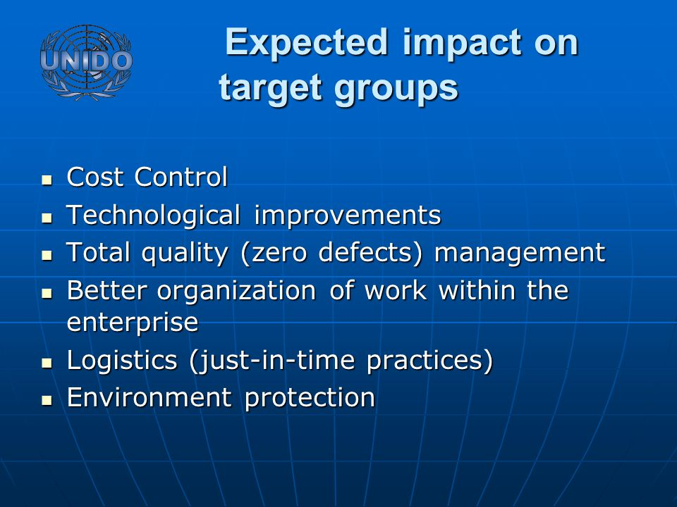 Expected impact on target groups Expected impact on target groups Cost Control Cost Control Technological improvements Technological improvements Total quality (zero defects) management Total quality (zero defects) management Better organization of work within the enterprise Better organization of work within the enterprise Logistics (just-in-time practices) Logistics (just-in-time practices) Environment protection Environment protection