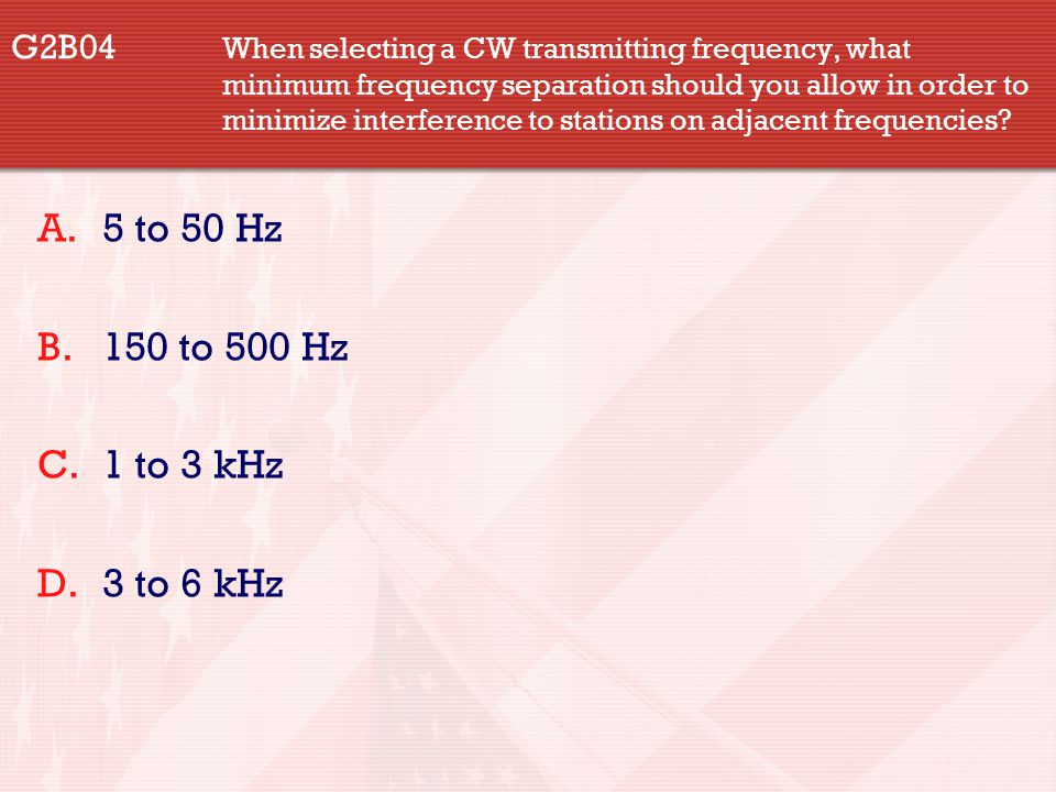 G2B04 When selecting a CW transmitting frequency, what minimum frequency separation should you allow in order to minimize interference to stations on adjacent frequencies.