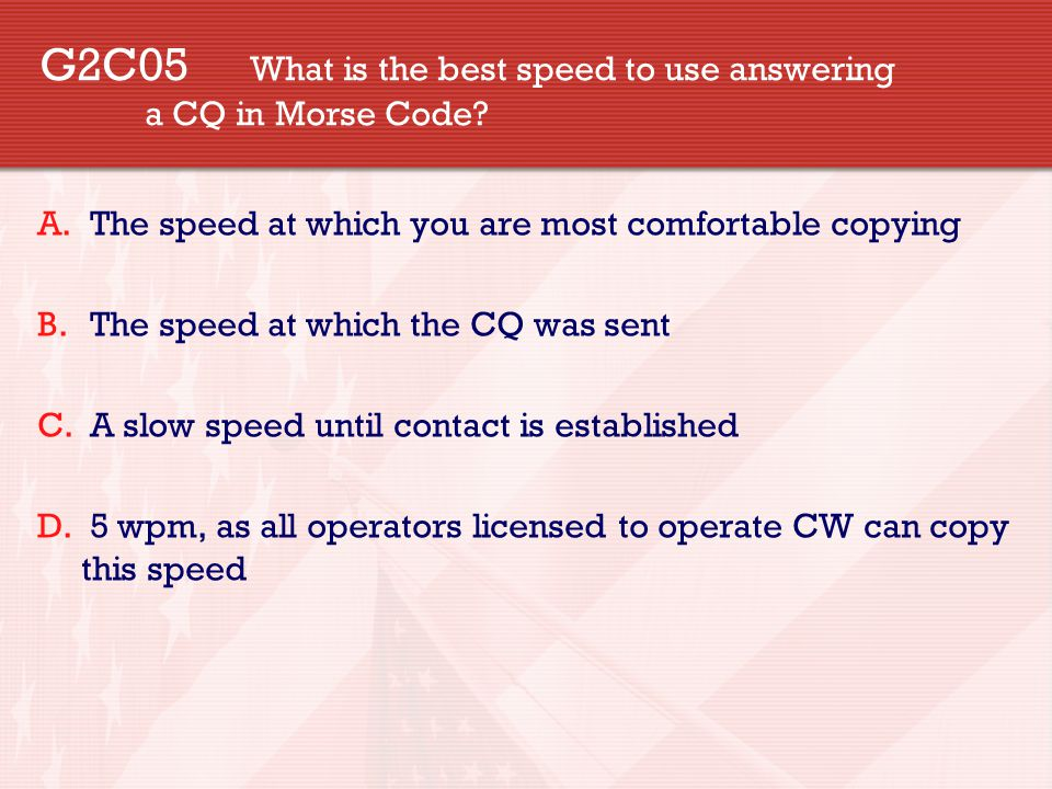 G2C05 What is the best speed to use answering a CQ in Morse Code.