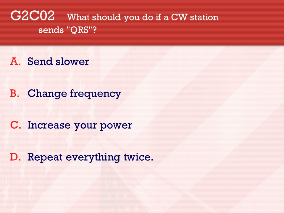 G2C02 What should you do if a CW station sends QRS .