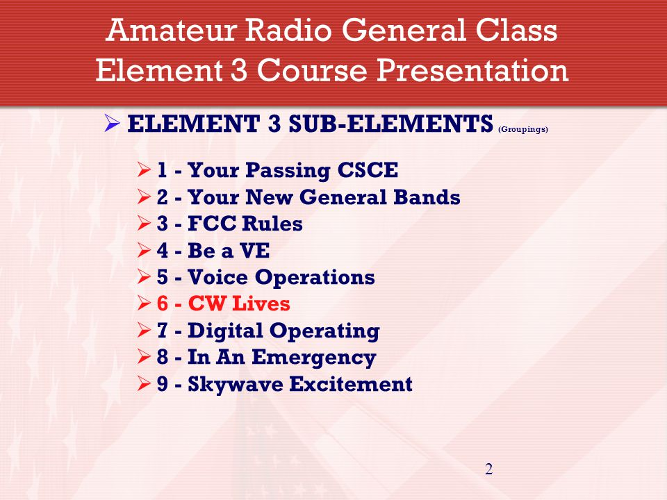 2 Amateur Radio General Class Element 3 Course Presentation  ELEMENT 3 SUB-ELEMENTS (Groupings)  1 - Your Passing CSCE  2 - Your New General Bands  3 - FCC Rules  4 - Be a VE  5 - Voice Operations  6 - CW Lives  7 - Digital Operating  8 - In An Emergency  9 - Skywave Excitement