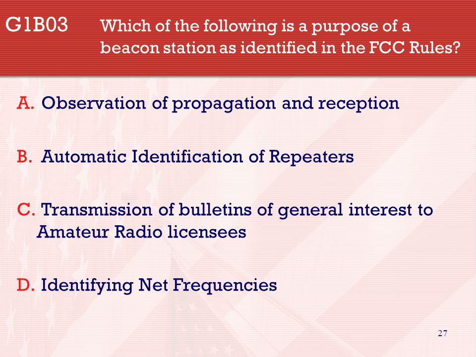 27 G1B03 Which of the following is a purpose of a beacon station as identified in the FCC Rules.