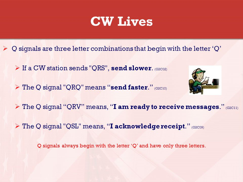 CW Lives  Q signals are three letter combinations that begin with the letter 'Q'  If a CW station sends QRS , send slower.