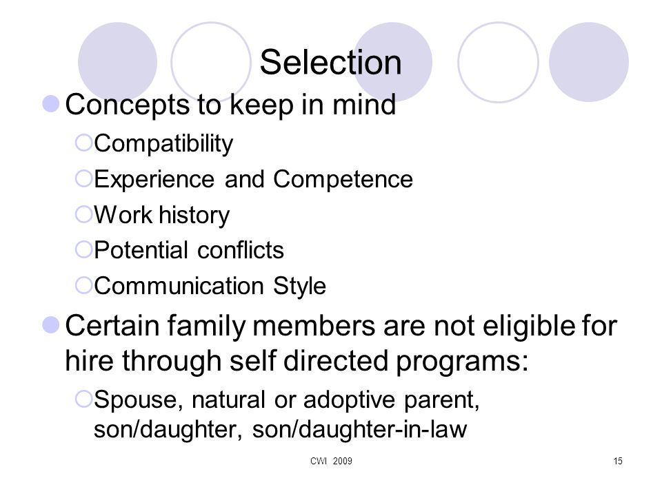 CWI 200915 Selection Concepts to keep in mind  Compatibility  Experience and Competence  Work history  Potential conflicts  Communication Style Certain family members are not eligible for hire through self directed programs:  Spouse, natural or adoptive parent, son/daughter, son/daughter-in-law