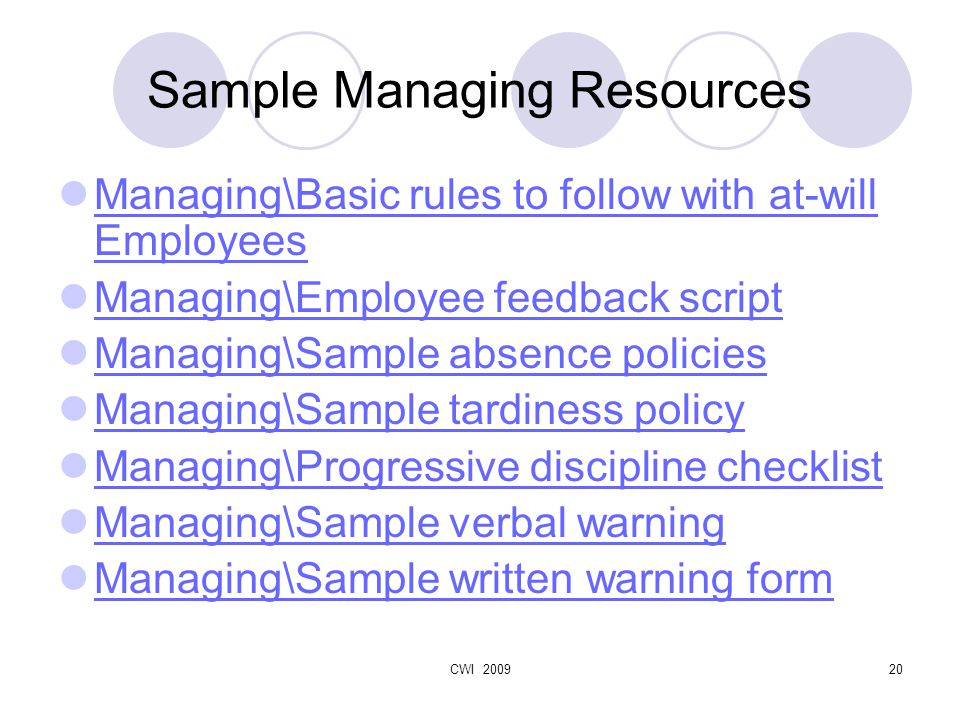 CWI 200920 Sample Managing Resources Managing\Basic rules to follow with at-will Employees Managing\Basic rules to follow with at-will Employees Managing\Employee feedback script Managing\Sample absence policies Managing\Sample tardiness policy Managing\Progressive discipline checklist Managing\Sample verbal warning Managing\Sample written warning form