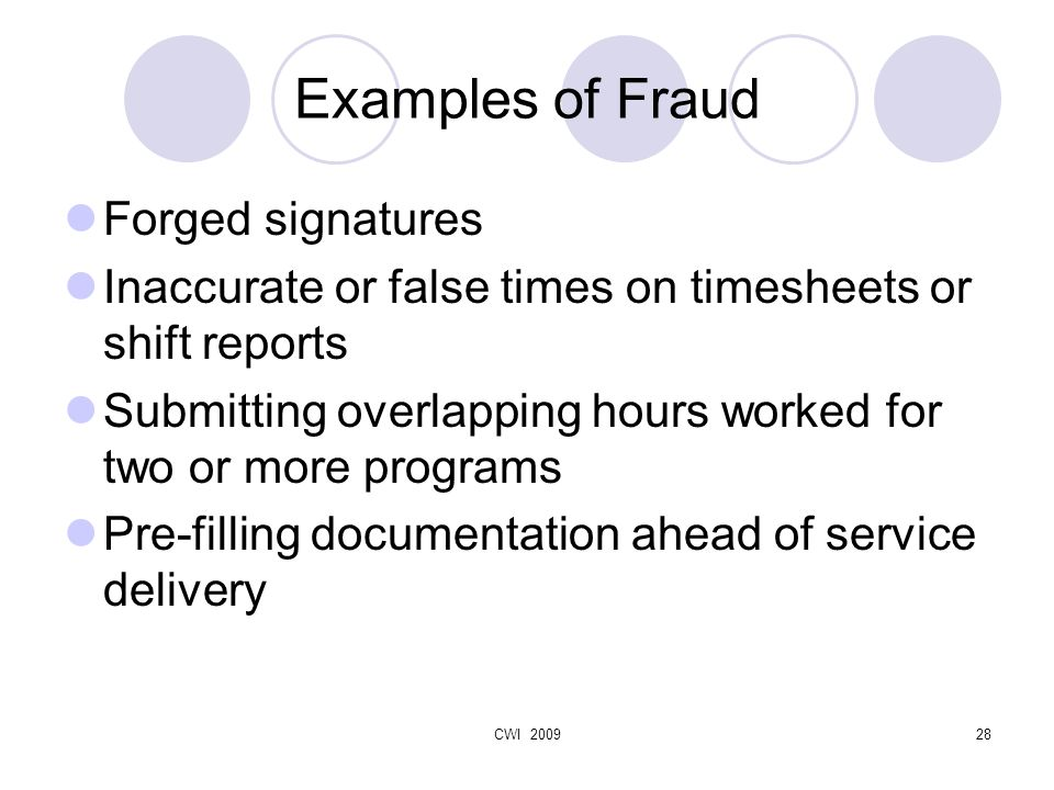 CWI 200928 Examples of Fraud Forged signatures Inaccurate or false times on timesheets or shift reports Submitting overlapping hours worked for two or more programs Pre-filling documentation ahead of service delivery