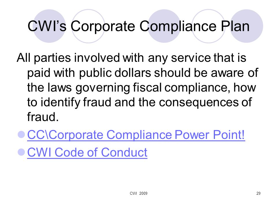 CWI 200929 CWI's Corporate Compliance Plan All parties involved with any service that is paid with public dollars should be aware of the laws governing fiscal compliance, how to identify fraud and the consequences of fraud.