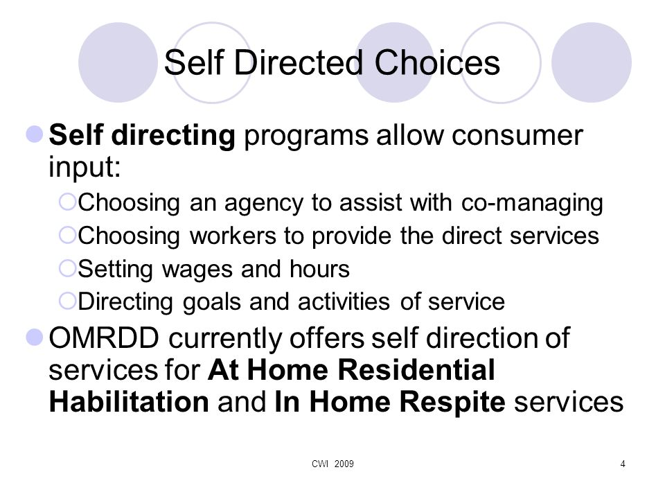 CWI 20094 Self Directed Choices Self directing programs allow consumer input:  Choosing an agency to assist with co-managing  Choosing workers to provide the direct services  Setting wages and hours  Directing goals and activities of service OMRDD currently offers self direction of services for At Home Residential Habilitation and In Home Respite services