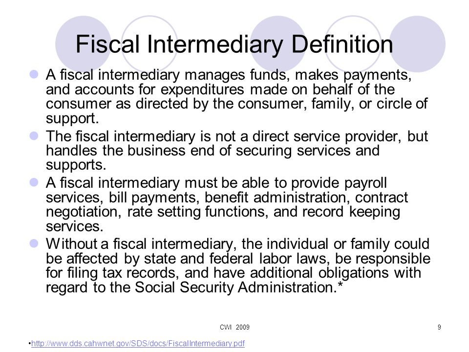 CWI 20099 Fiscal Intermediary Definition A fiscal intermediary manages funds, makes payments, and accounts for expenditures made on behalf of the consumer as directed by the consumer, family, or circle of support.