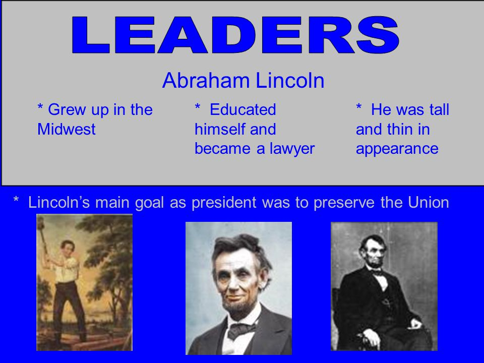 Abraham Lincoln * Grew up in the Midwest * Educated himself and became a lawyer * He was tall and thin in appearance * Lincoln's main goal as president was to preserve the Union