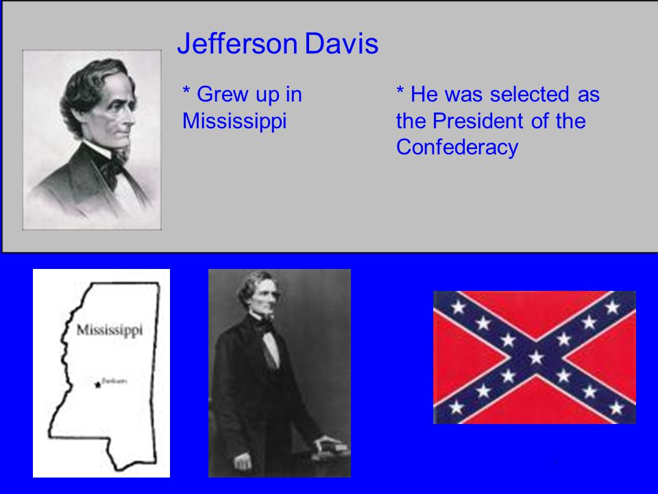 Jefferson Davis * Grew up in Mississippi * He was selected as the President of the Confederacy