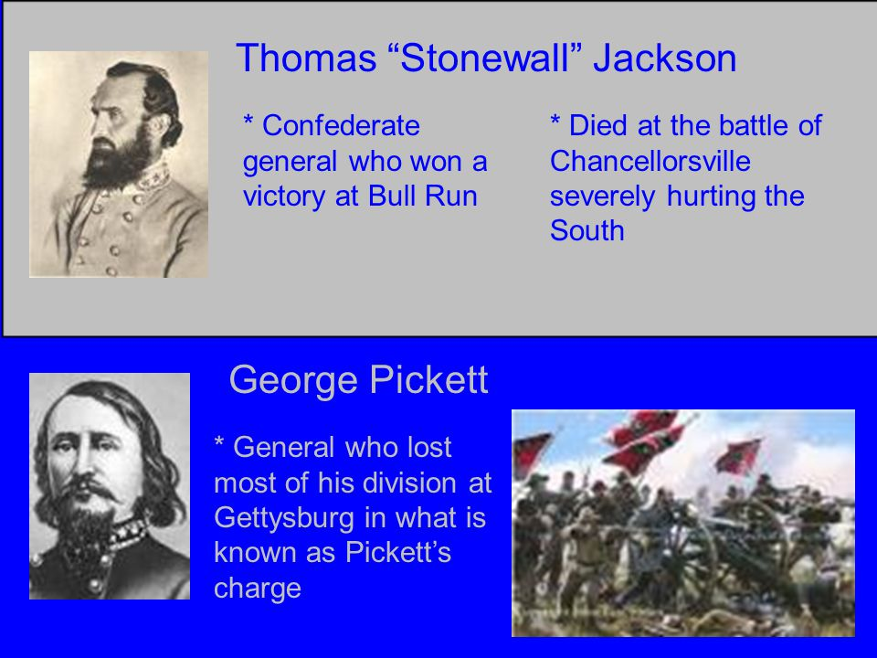Thomas Stonewall Jackson * Confederate general who won a victory at Bull Run * Died at the battle of Chancellorsville severely hurting the South George Pickett * General who lost most of his division at Gettysburg in what is known as Pickett's charge